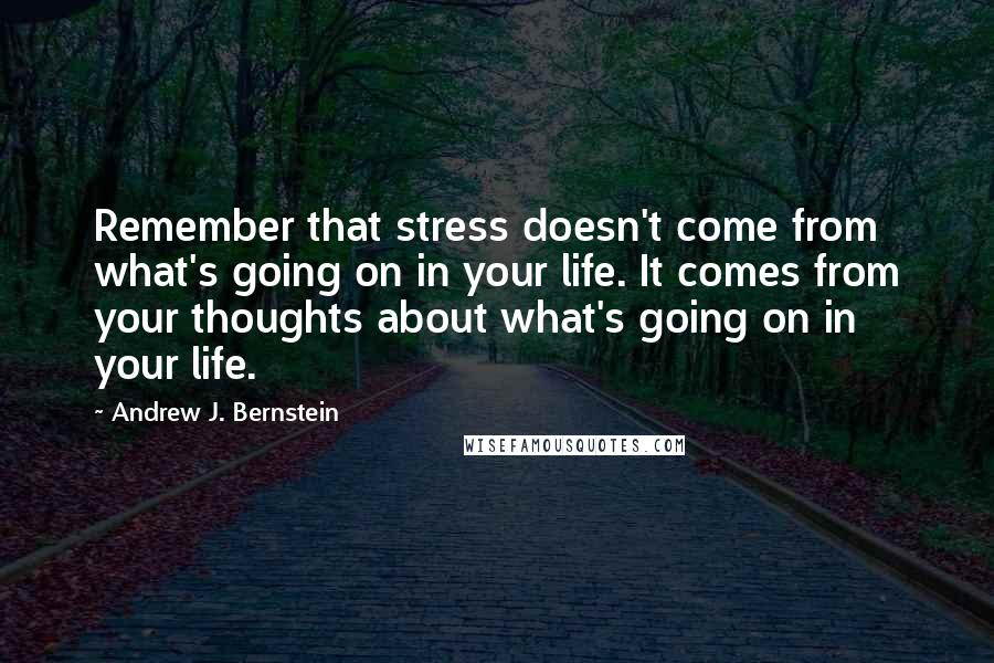 Andrew J. Bernstein quotes: Remember that stress doesn't come from what's going on in your life. It comes from your thoughts about what's going on in your life.