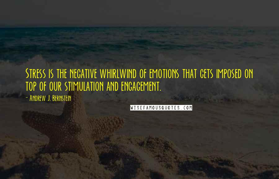 Andrew J. Bernstein quotes: Stress is the negative whirlwind of emotions that gets imposed on top of our stimulation and engagement.