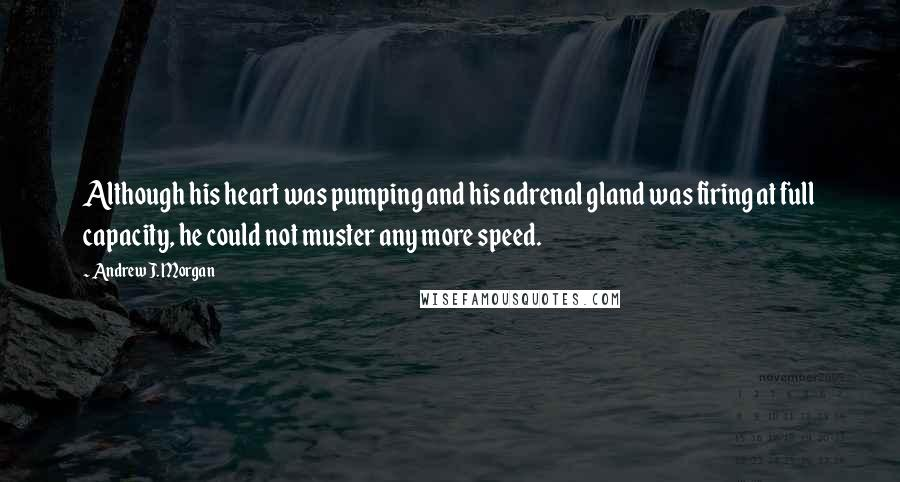 Andrew J. Morgan quotes: Although his heart was pumping and his adrenal gland was firing at full capacity, he could not muster any more speed.