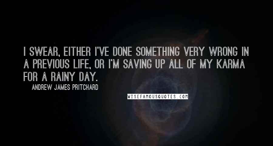 Andrew James Pritchard quotes: I swear, either I've done something very wrong in a previous life, or I'm saving up all of my karma for a rainy day.
