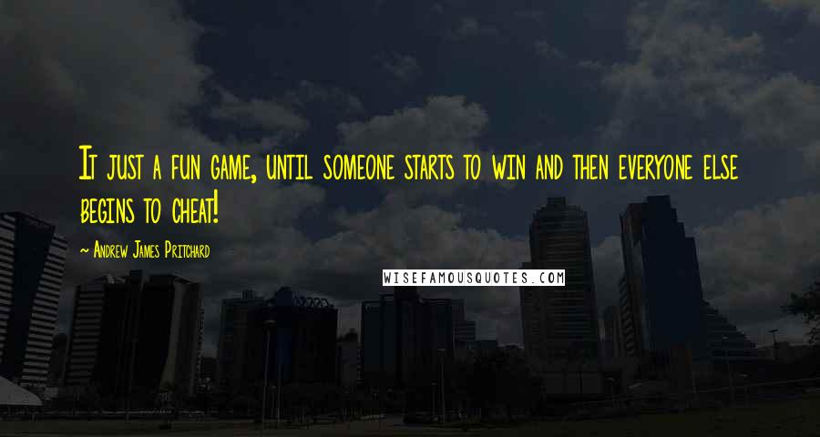 Andrew James Pritchard quotes: It just a fun game, until someone starts to win and then everyone else begins to cheat!