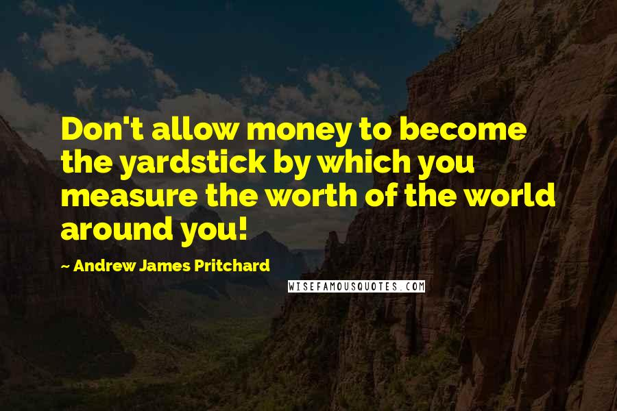 Andrew James Pritchard quotes: Don't allow money to become the yardstick by which you measure the worth of the world around you!