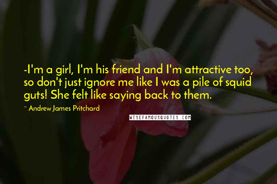 Andrew James Pritchard quotes: -I'm a girl, I'm his friend and I'm attractive too, so don't just ignore me like I was a pile of squid guts! She felt like saying back to them.