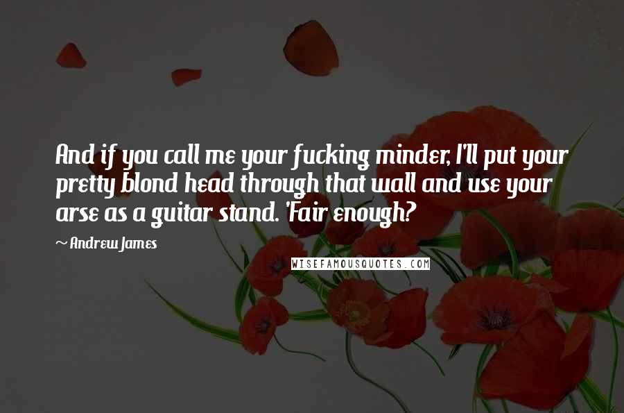 Andrew James quotes: And if you call me your fucking minder, I'll put your pretty blond head through that wall and use your arse as a guitar stand. 'Fair enough?