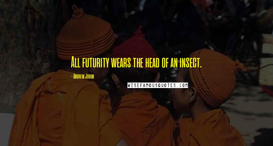 Andrew Joron quotes: All futurity wears the head of an insect.