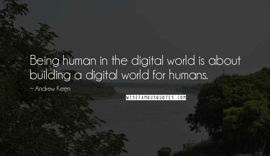 Andrew Keen quotes: Being human in the digital world is about building a digital world for humans.