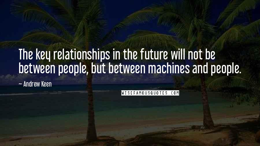 Andrew Keen quotes: The key relationships in the future will not be between people, but between machines and people.
