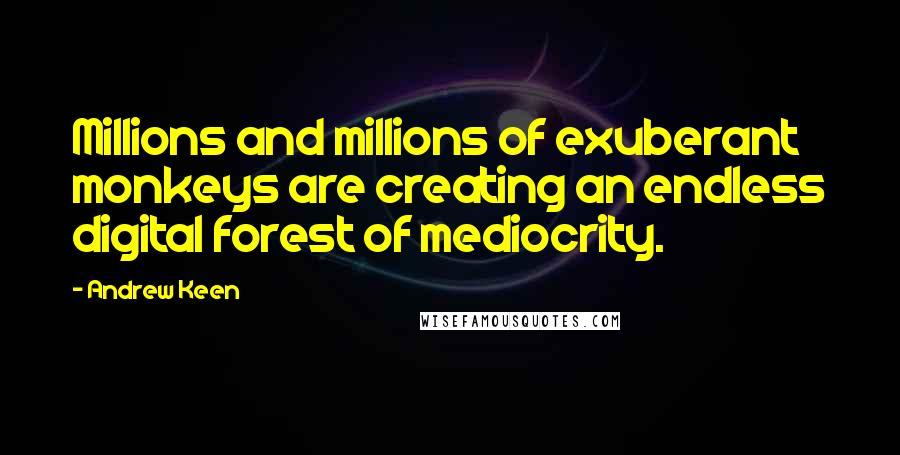 Andrew Keen quotes: Millions and millions of exuberant monkeys are creating an endless digital forest of mediocrity.