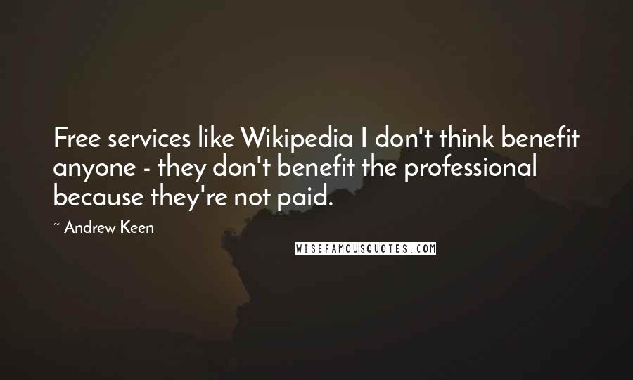 Andrew Keen quotes: Free services like Wikipedia I don't think benefit anyone - they don't benefit the professional because they're not paid.