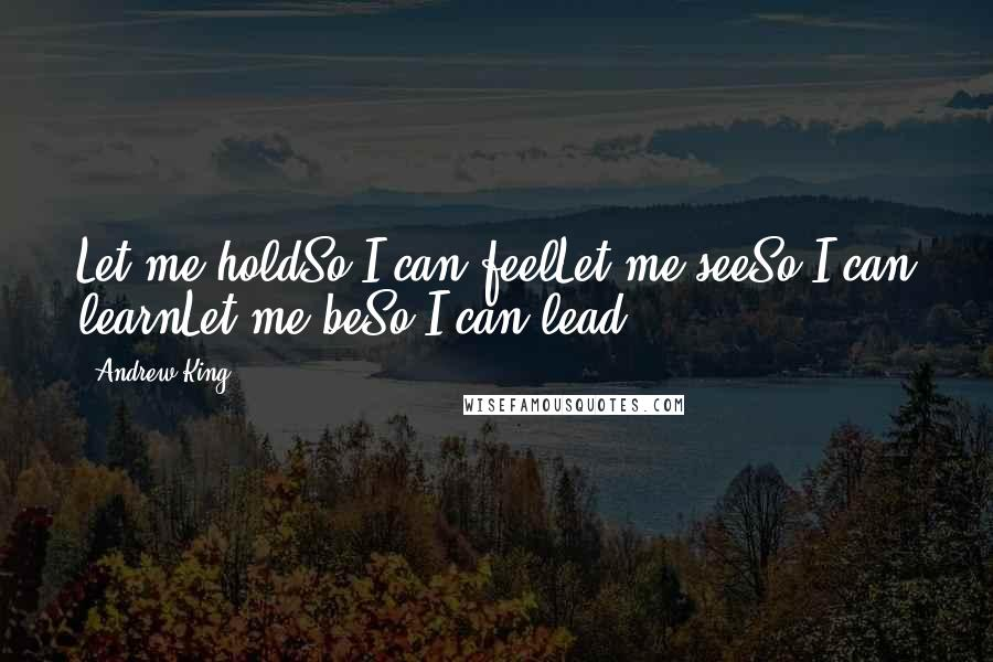 Andrew King quotes: Let me holdSo I can feelLet me seeSo I can learnLet me beSo I can lead