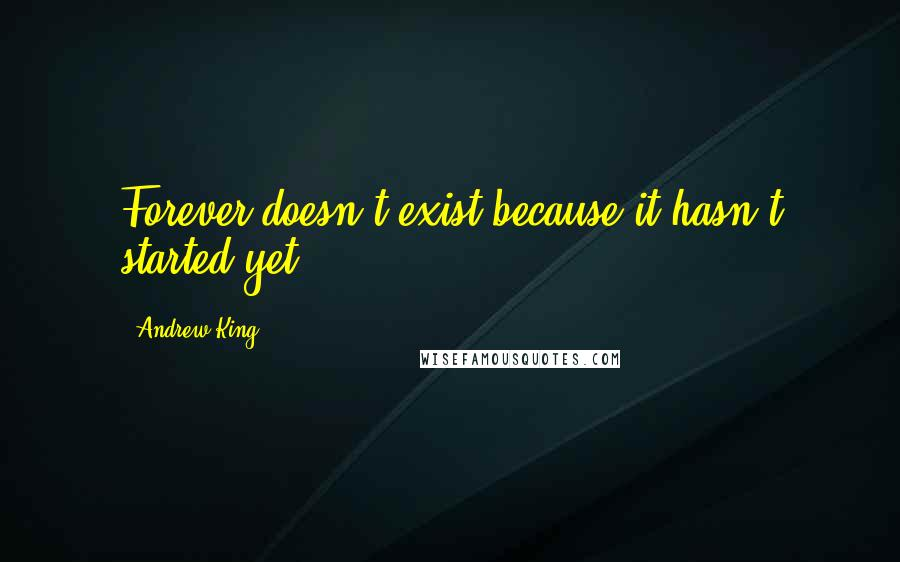 Andrew King quotes: Forever doesn't exist because it hasn't started yet.