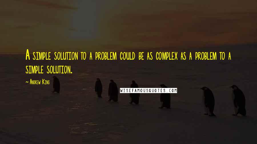 Andrew King quotes: A simple solution to a problem could be as complex as a problem to a simple solution.