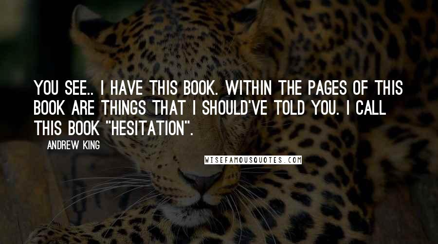 """Andrew King quotes: You see.. I have this book. Within the pages of this book are things that I should've told you. I call this book """"Hesitation""""."""