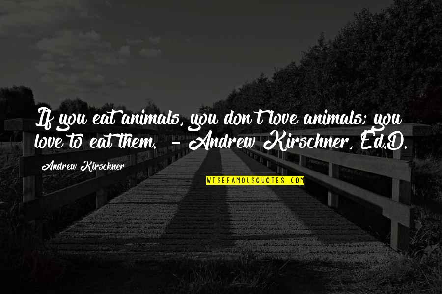 Andrew Kirschner Quotes By Andrew Kirschner: If you eat animals, you don't love animals;