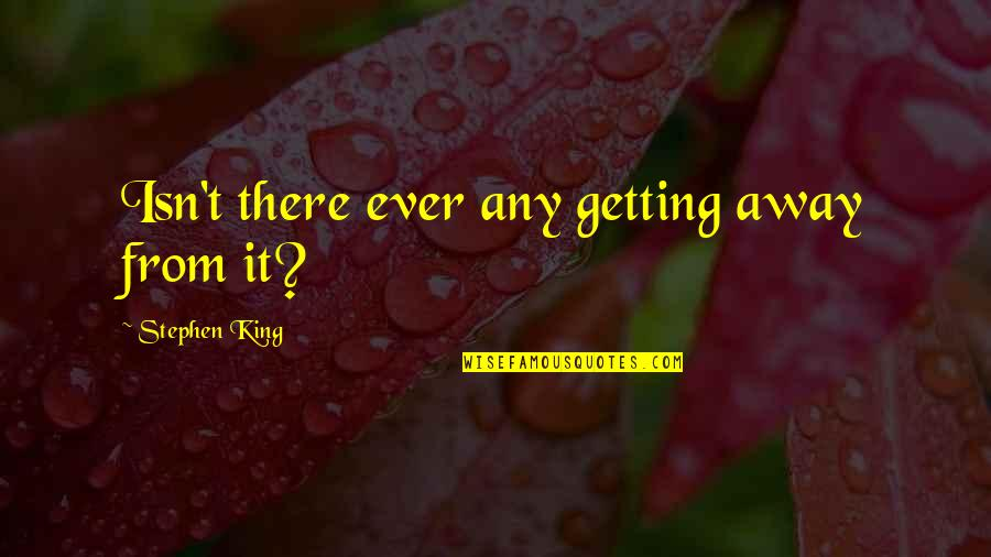 Andrew Kirschner Quotes By Stephen King: Isn't there ever any getting away from it?