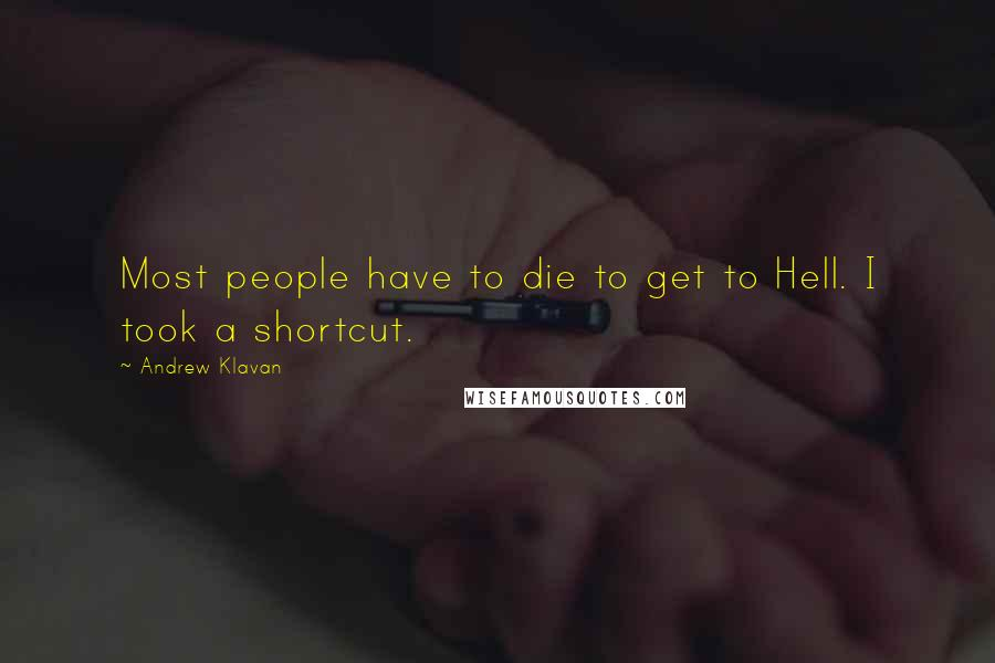 Andrew Klavan quotes: Most people have to die to get to Hell. I took a shortcut.