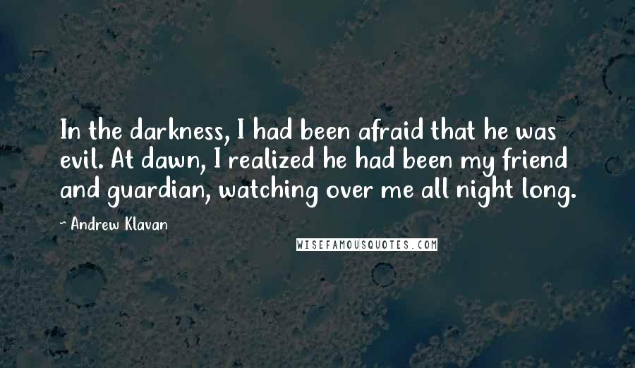 Andrew Klavan quotes: In the darkness, I had been afraid that he was evil. At dawn, I realized he had been my friend and guardian, watching over me all night long.