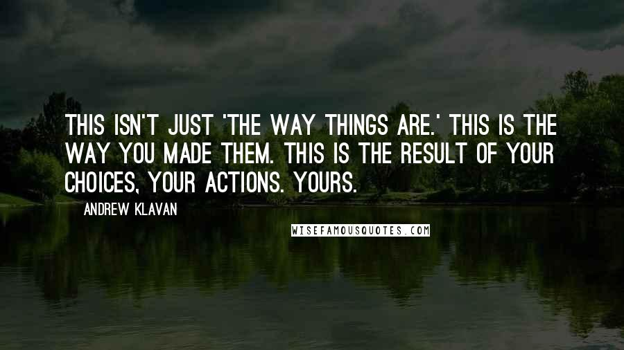 Andrew Klavan quotes: This isn't just 'the way things are.' This is the way you made them. This is the result of your choices, your actions. Yours.