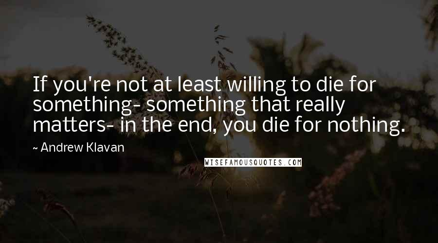 Andrew Klavan quotes: If you're not at least willing to die for something- something that really matters- in the end, you die for nothing.
