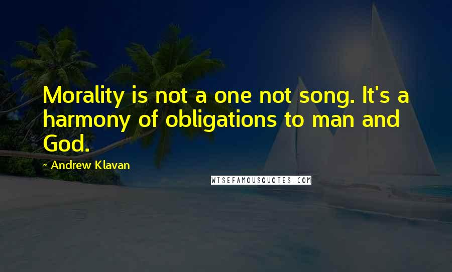 Andrew Klavan quotes: Morality is not a one not song. It's a harmony of obligations to man and God.