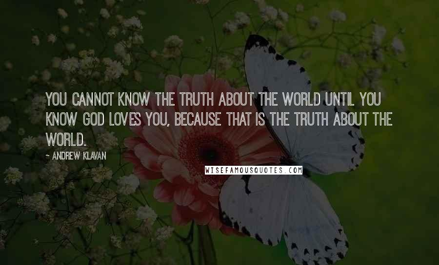 Andrew Klavan quotes: You cannot know the truth about the world until you know God loves you, because that is the truth about the world.