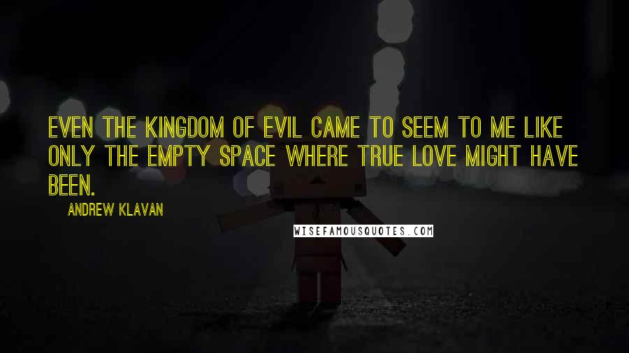 Andrew Klavan quotes: Even the kingdom of evil came to seem to me like only the empty space where true love might have been.
