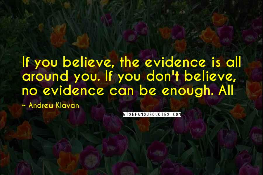 Andrew Klavan quotes: If you believe, the evidence is all around you. If you don't believe, no evidence can be enough. All