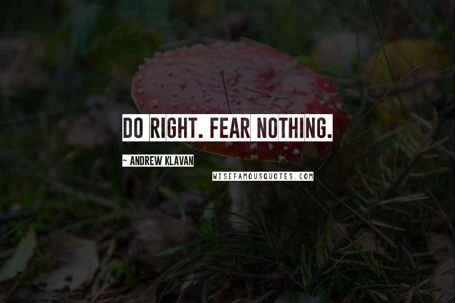 Andrew Klavan quotes: Do right. Fear Nothing.