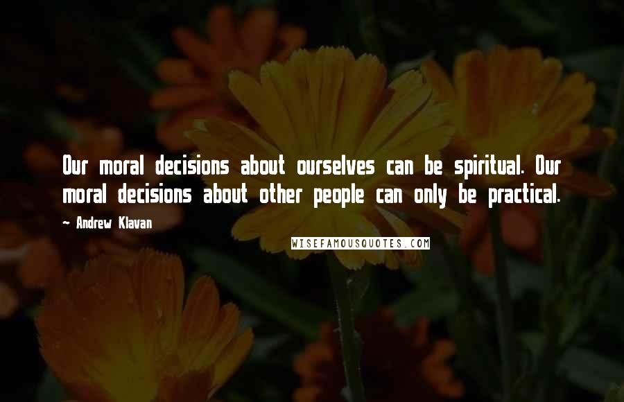 Andrew Klavan quotes: Our moral decisions about ourselves can be spiritual. Our moral decisions about other people can only be practical.