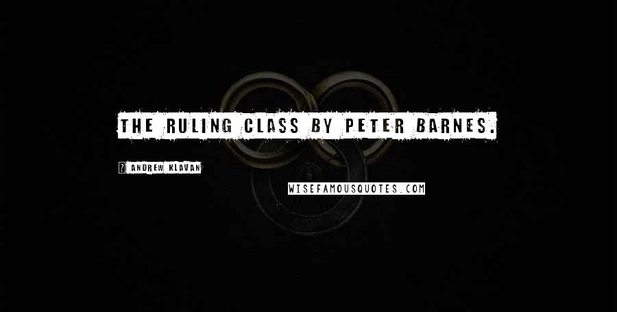 Andrew Klavan quotes: The Ruling Class by Peter Barnes.