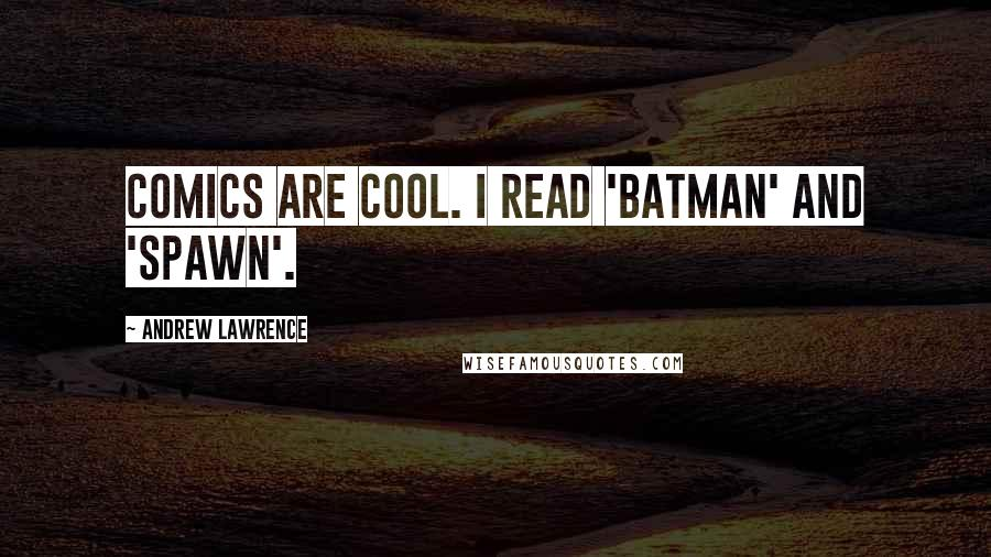 Andrew Lawrence quotes: Comics are cool. I read 'Batman' and 'Spawn'.