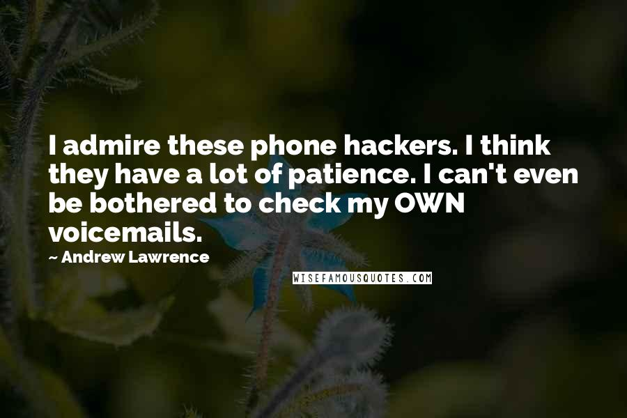 Andrew Lawrence quotes: I admire these phone hackers. I think they have a lot of patience. I can't even be bothered to check my OWN voicemails.