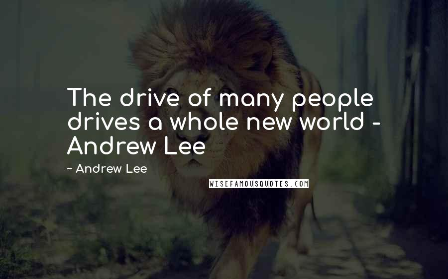Andrew Lee quotes: The drive of many people drives a whole new world - Andrew Lee
