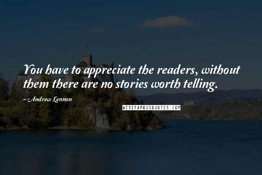 Andrew Lennon quotes: You have to appreciate the readers, without them there are no stories worth telling.