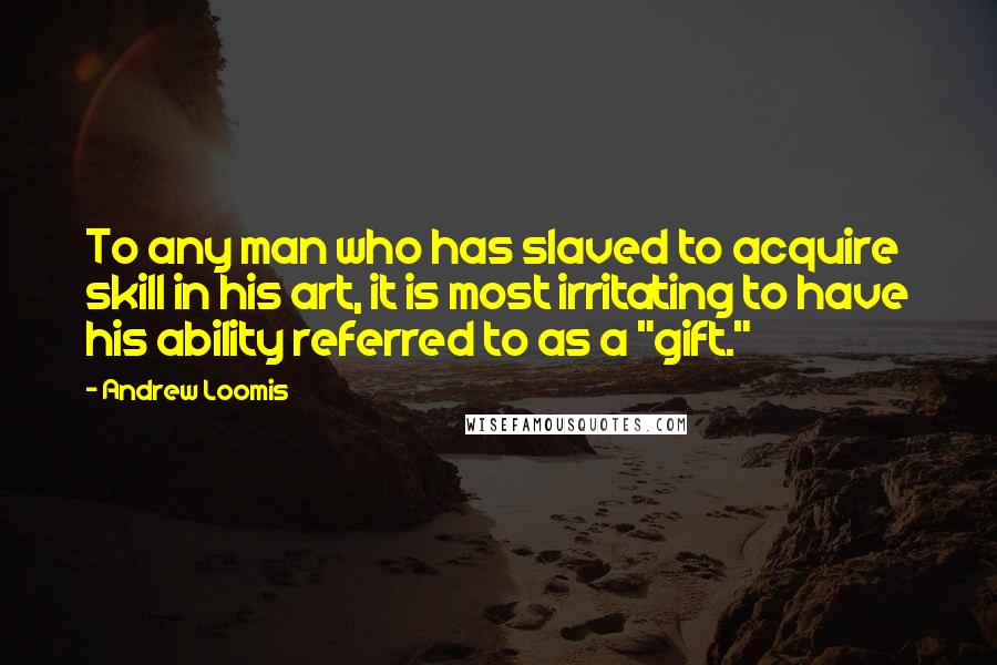 "Andrew Loomis quotes: To any man who has slaved to acquire skill in his art, it is most irritating to have his ability referred to as a ""gift."""