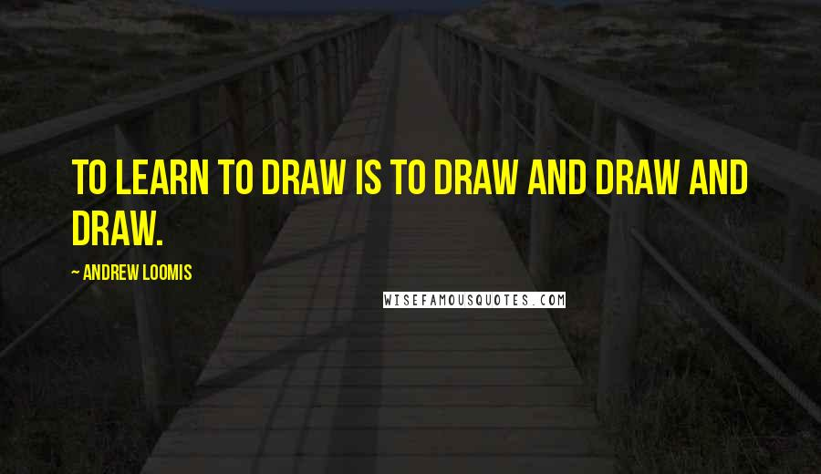 Andrew Loomis quotes: To learn to draw is to draw and draw and draw.