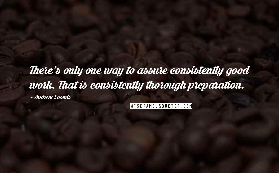 Andrew Loomis quotes: There's only one way to assure consistently good work. That is consistently thorough preparation.