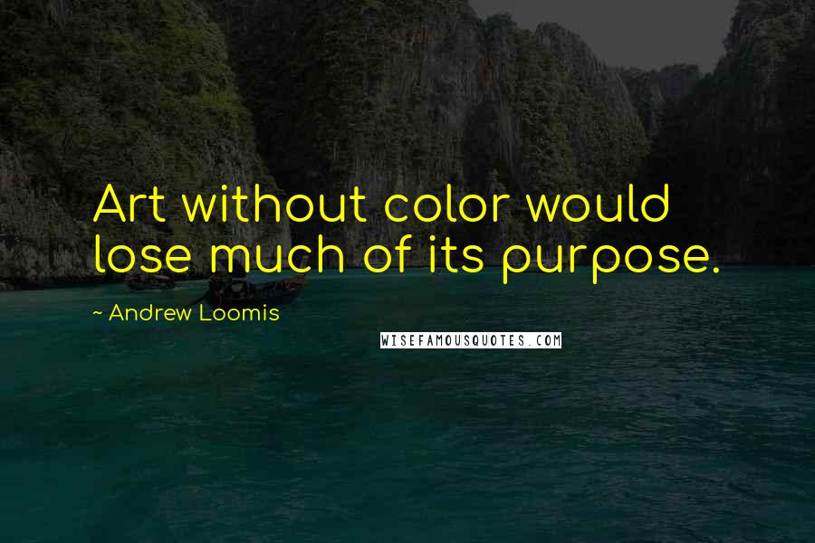 Andrew Loomis quotes: Art without color would lose much of its purpose.