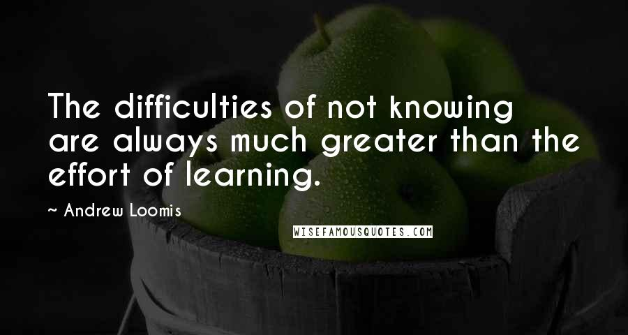 Andrew Loomis quotes: The difficulties of not knowing are always much greater than the effort of learning.