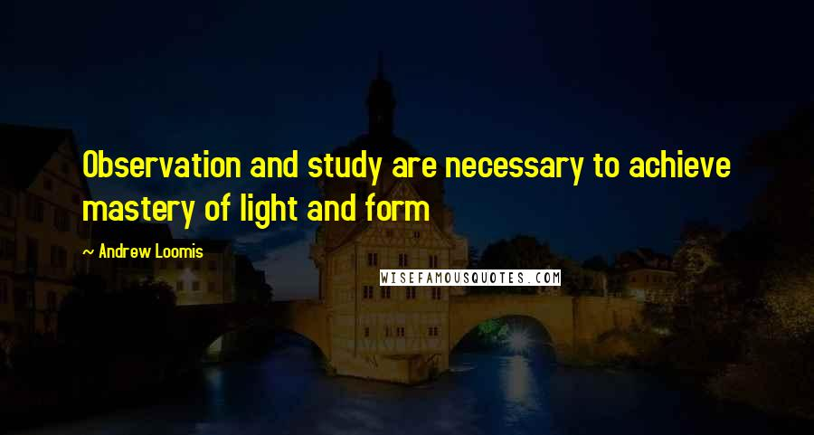 Andrew Loomis quotes: Observation and study are necessary to achieve mastery of light and form