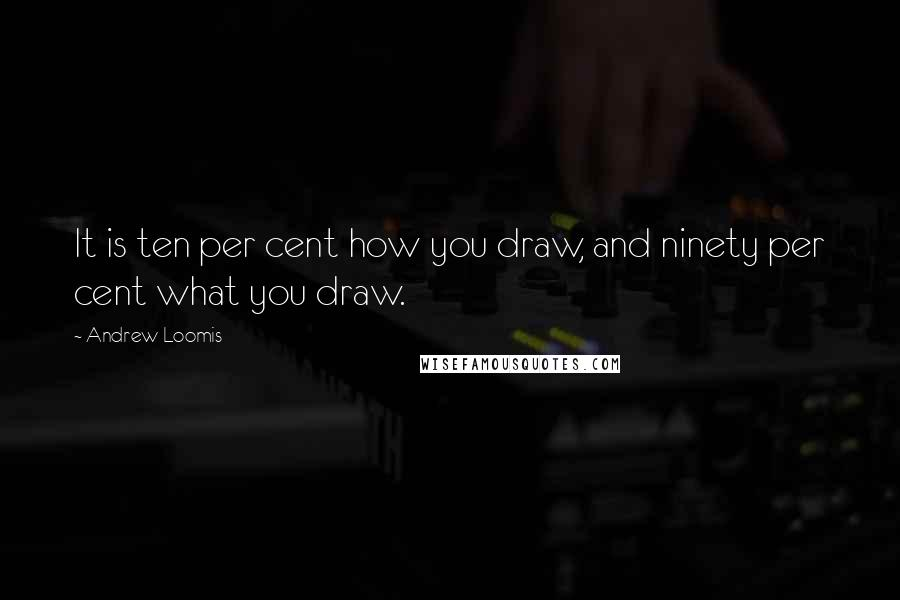 Andrew Loomis quotes: It is ten per cent how you draw, and ninety per cent what you draw.