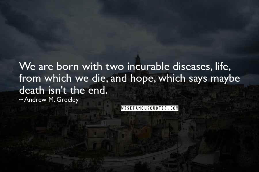Andrew M. Greeley quotes: We are born with two incurable diseases, life, from which we die, and hope, which says maybe death isn't the end.