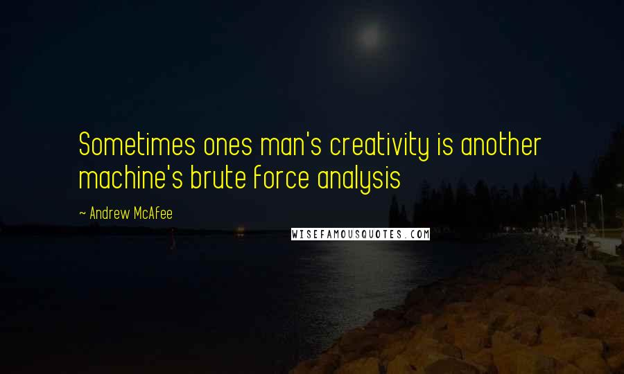 Andrew McAfee quotes: Sometimes ones man's creativity is another machine's brute force analysis