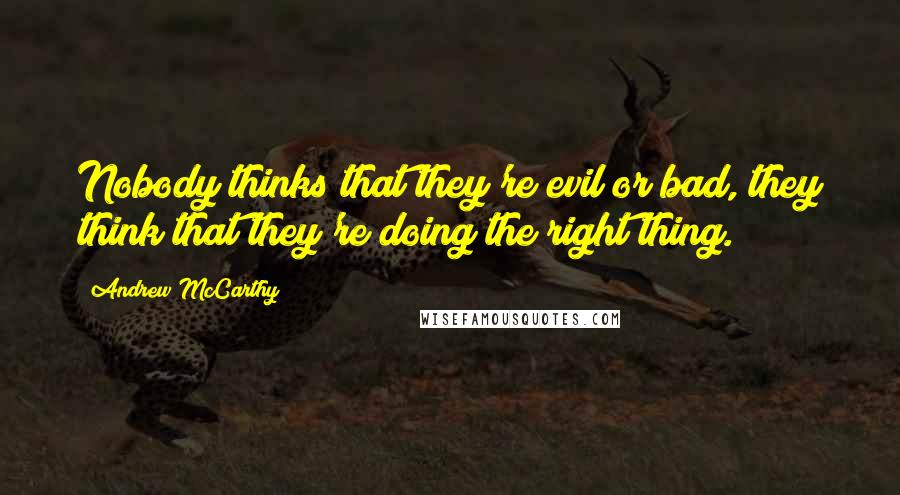 Andrew McCarthy quotes: Nobody thinks that they're evil or bad, they think that they're doing the right thing.