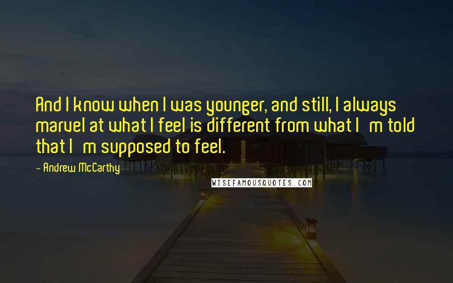 Andrew McCarthy quotes: And I know when I was younger, and still, I always marvel at what I feel is different from what I'm told that I'm supposed to feel.