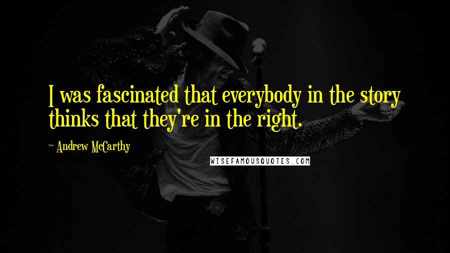 Andrew McCarthy quotes: I was fascinated that everybody in the story thinks that they're in the right.