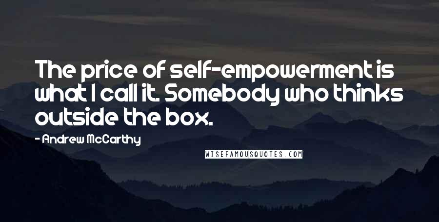 Andrew McCarthy quotes: The price of self-empowerment is what I call it. Somebody who thinks outside the box.