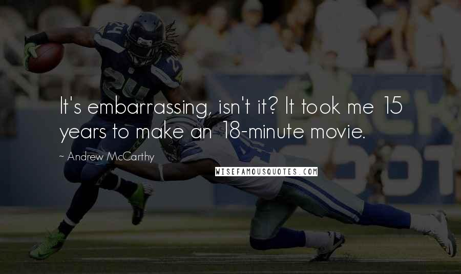 Andrew McCarthy quotes: It's embarrassing, isn't it? It took me 15 years to make an 18-minute movie.