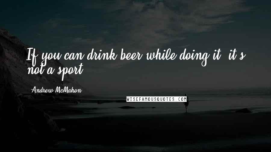 Andrew McMahon quotes: If you can drink beer while doing it, it's not a sport