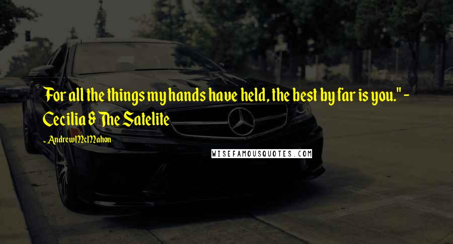 """Andrew McMahon quotes: For all the things my hands have held, the best by far is you."""" - Cecilia & The Satelite"""